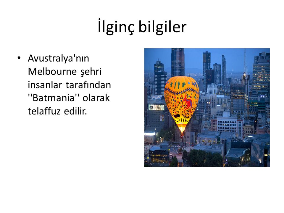 İlginç bilgiler Avustralya nın Melbourne şehri insanlar tarafından Batmania olarak telaffuz edilir.