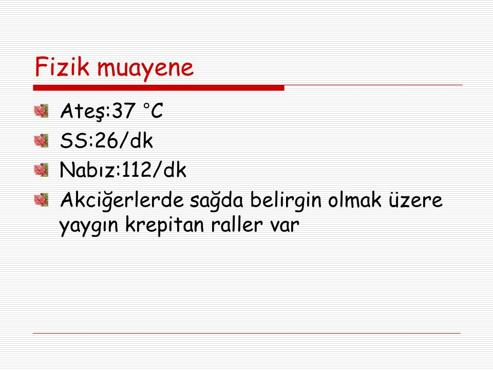 Fizik muayene Ateş:37 °C SS:26/dk Nabız:112/dk