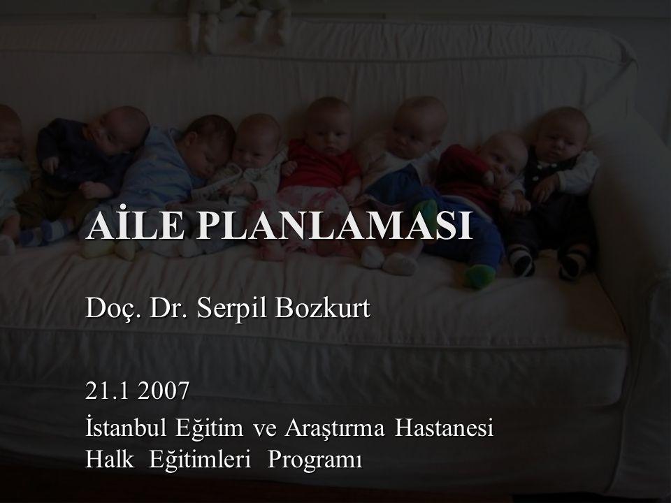 AİLE PLANLAMASI Doç. Dr. Serpil Bozkurt 21.1 2007