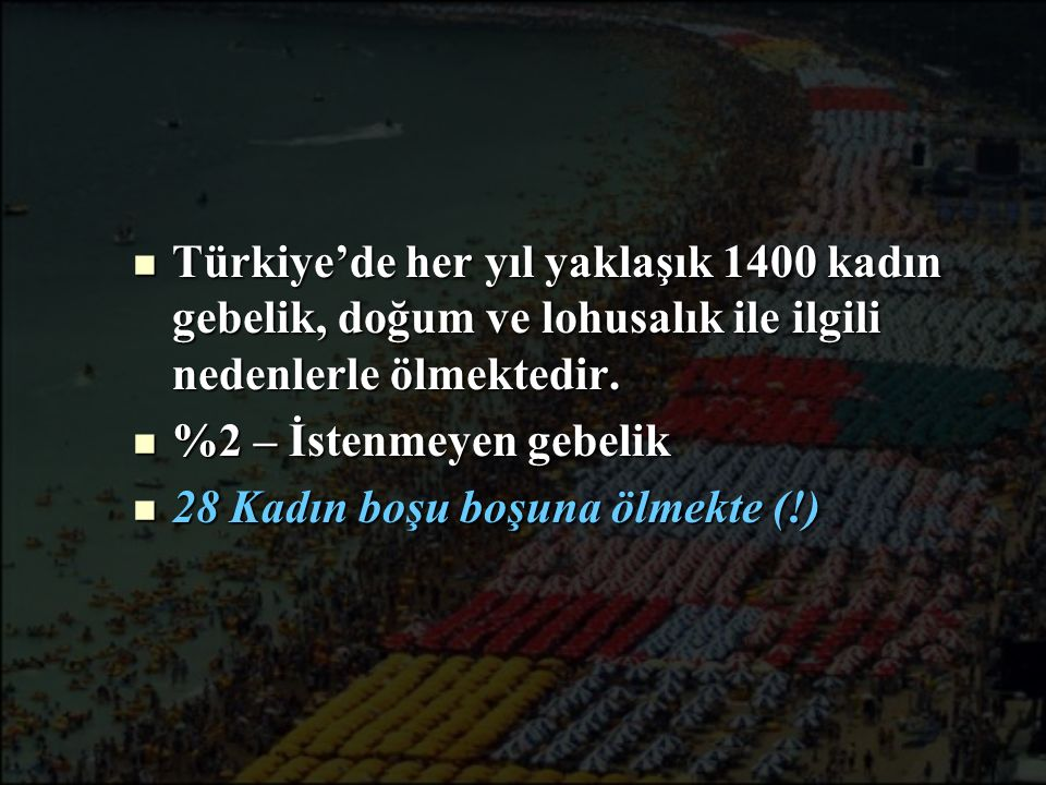 Türkiye'de her yıl yaklaşık 1400 kadın gebelik, doğum ve lohusalık ile ilgili nedenlerle ölmektedir.