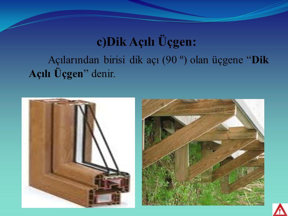 c)Dik Açılı Üçgen: Açılarından birisi dik açı (90 º) olan üçgene Dik Açılı Üçgen denir.