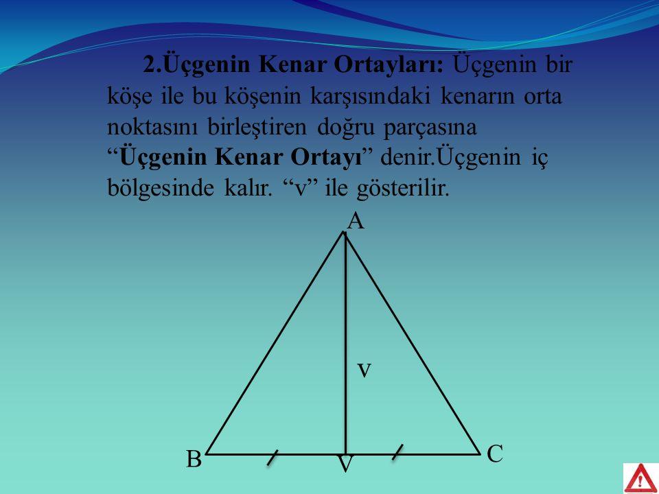 2.Üçgenin Kenar Ortayları: Üçgenin bir köşe ile bu köşenin karşısındaki kenarın orta noktasını birleştiren doğru parçasına Üçgenin Kenar Ortayı denir.Üçgenin iç bölgesinde kalır. v ile gösterilir.