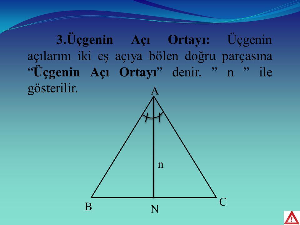 3.Üçgenin Açı Ortayı: Üçgenin açılarını iki eş açıya bölen doğru parçasına Üçgenin Açı Ortayı denir. n ile gösterilir.