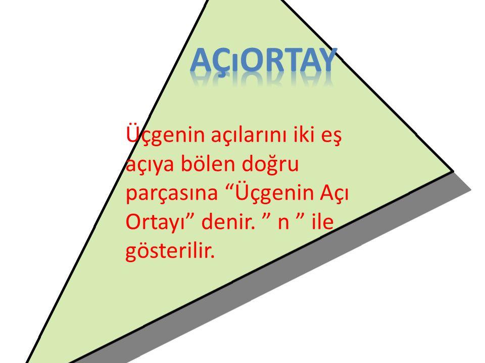 açıortay Üçgenin açılarını iki eş açıya bölen doğru parçasına Üçgenin Açı Ortayı denir.