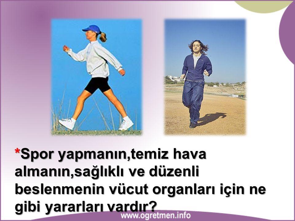 *Spor yapmanın,temiz hava almanın,sağlıklı ve düzenli beslenmenin vücut organları için ne gibi yararları vardır