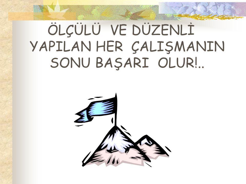 ÖLÇÜLÜ VE DÜZENLİ YAPILAN HER ÇALIŞMANIN SONU BAŞARI OLUR!..