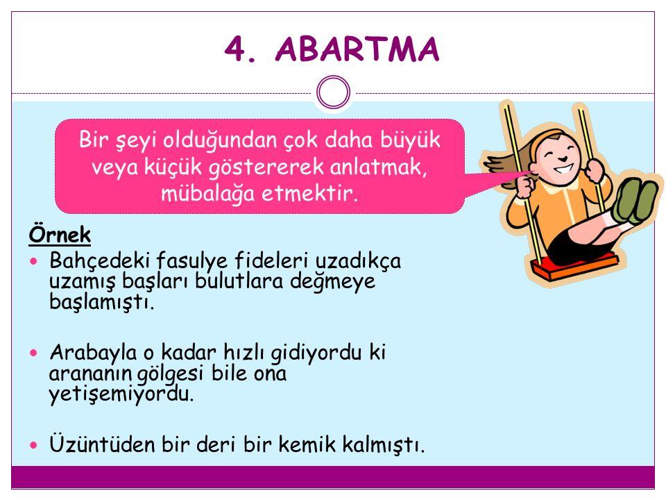 4. ABARTMA Bir şeyi olduğundan çok daha büyük veya küçük göstererek anlatmak, mübalağa etmektir. Örnek.