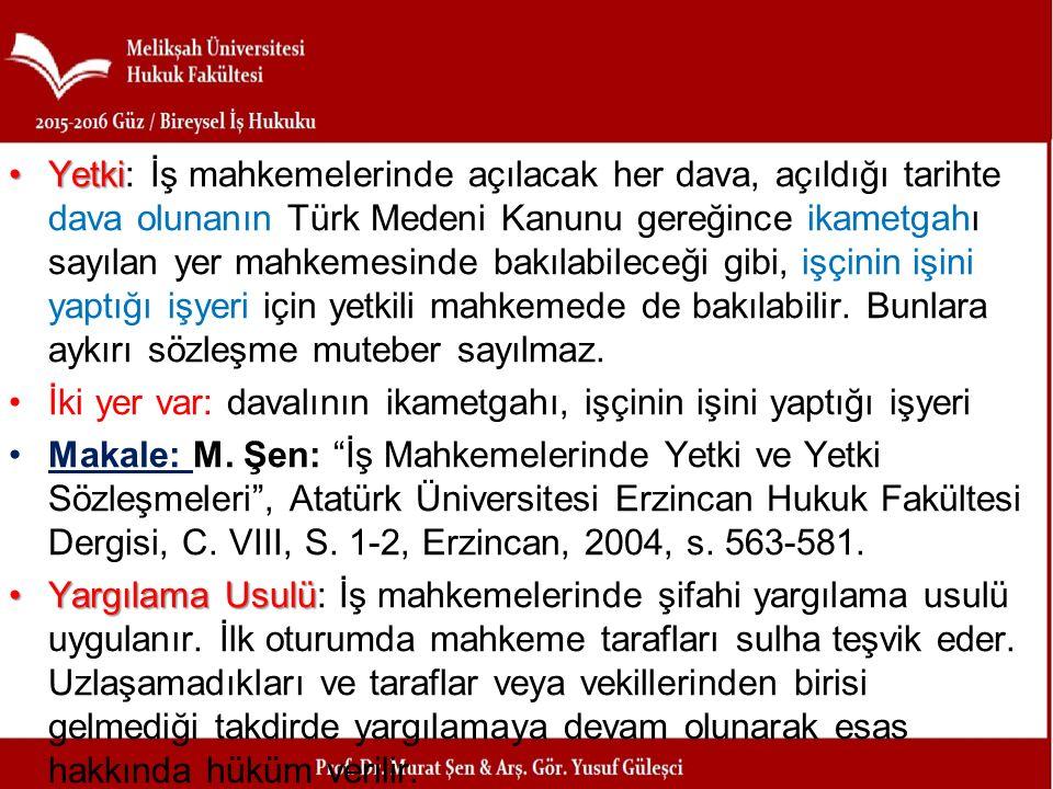 Yetki: İş mahkemelerinde açılacak her dava, açıldığı tarihte dava olunanın Türk Medeni Kanunu gereğince ikametgahı sayılan yer mahkemesinde bakılabileceği gibi, işçinin işini yaptığı işyeri için yetkili mahkemede de bakılabilir. Bunlara aykırı sözleşme muteber sayılmaz.