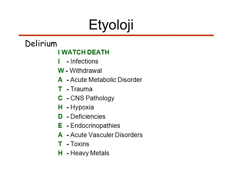 Etyoloji Delirium I WATCH DEATH I - Infections W - Withdrawal