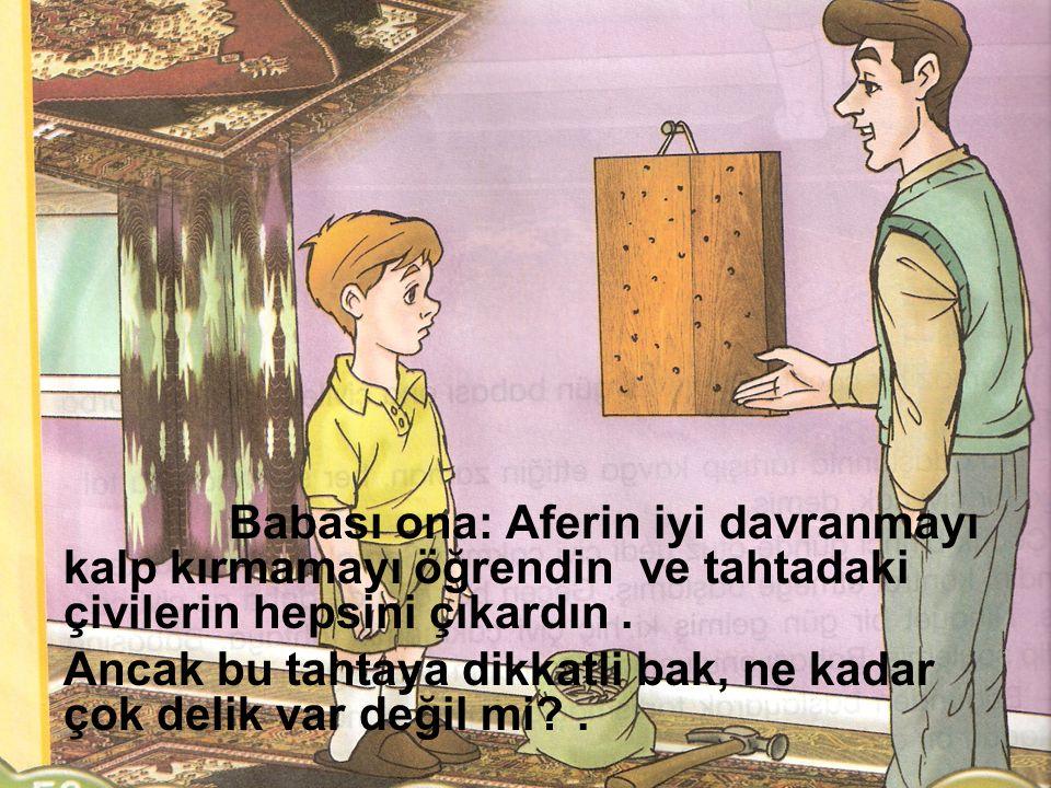 Babası ona: Aferin iyi davranmayı kalp kırmamayı öğrendin ve tahtadaki çivilerin hepsini çıkardın .