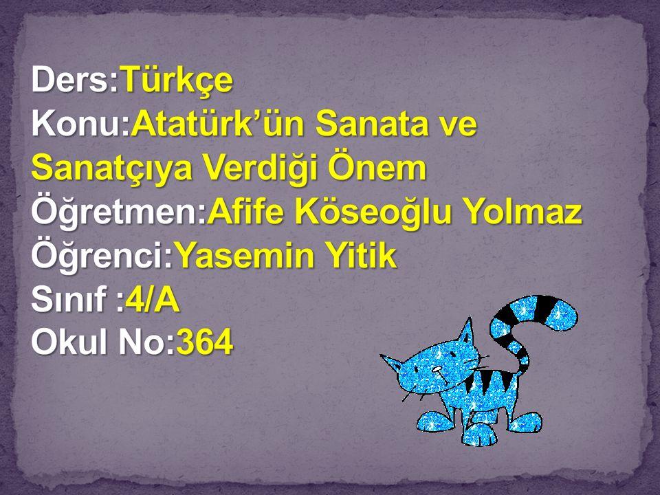 Ders:Türkçe Konu:Atatürk'ün Sanata ve Sanatçıya Verdiği Önem Öğretmen:Afife Köseoğlu Yolmaz Öğrenci:Yasemin Yitik Sınıf :4/A Okul No:364