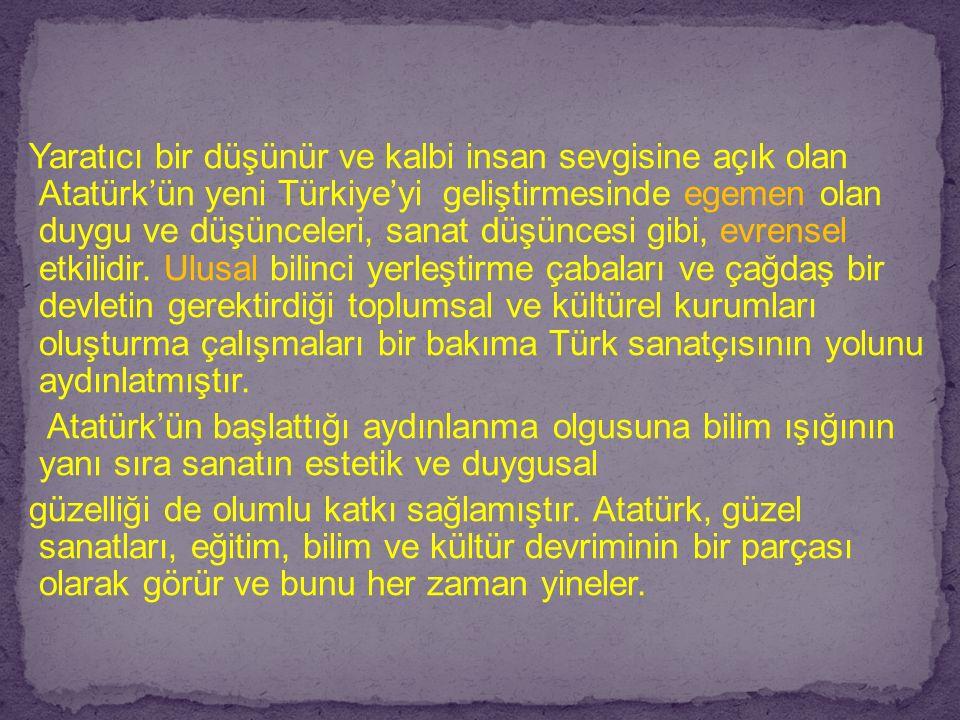 Yaratıcı bir düşünür ve kalbi insan sevgisine açık olan Atatürk'ün yeni Türkiye'yi geliştirmesinde egemen olan duygu ve düşünceleri, sanat düşüncesi gibi, evrensel etkilidir.