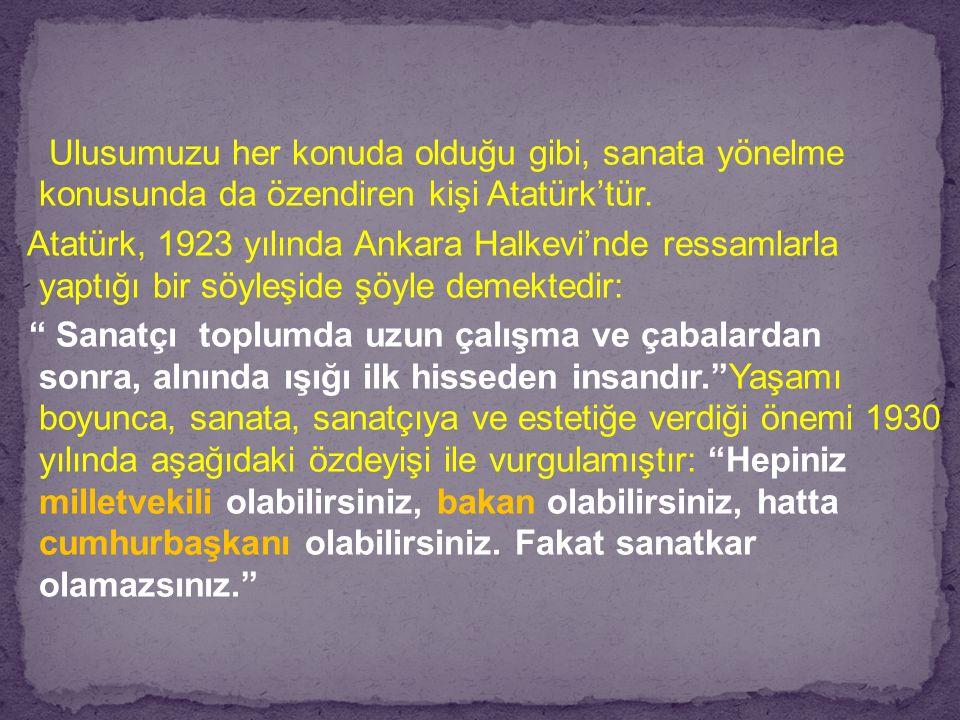 Ulusumuzu her konuda olduğu gibi, sanata yönelme konusunda da özendiren kişi Atatürk'tür.