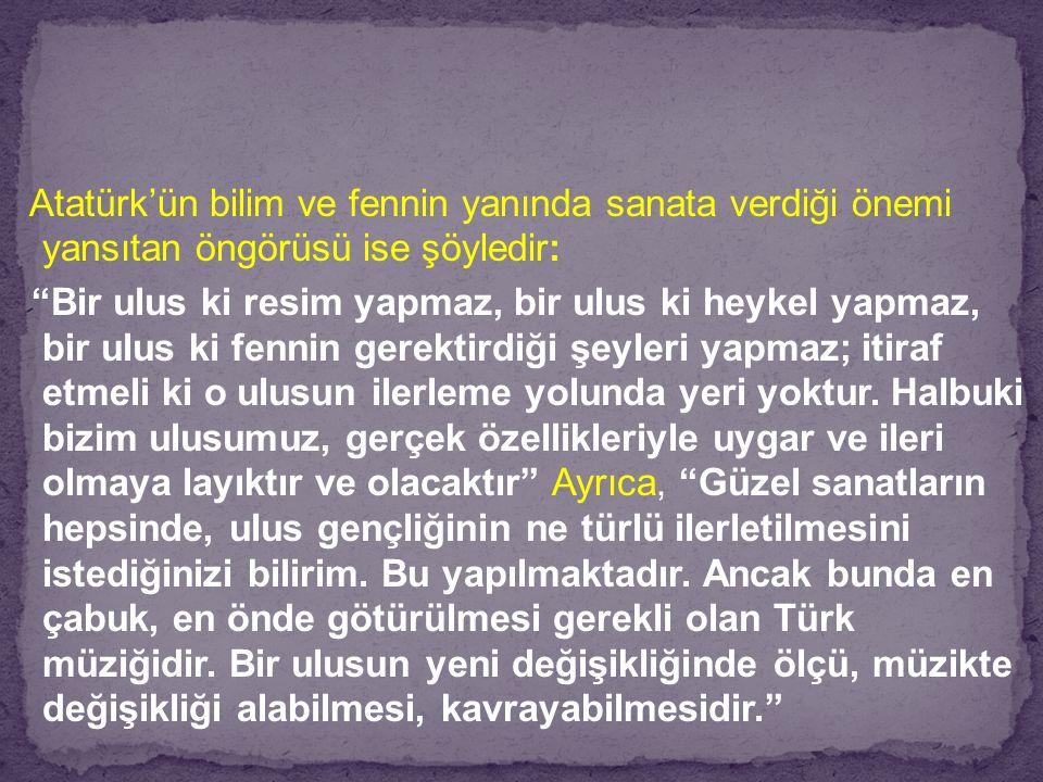 Atatürk'ün bilim ve fennin yanında sanata verdiği önemi yansıtan öngörüsü ise şöyledir: Bir ulus ki resim yapmaz, bir ulus ki heykel yapmaz, bir ulus ki fennin gerektirdiği şeyleri yapmaz; itiraf etmeli ki o ulusun ilerleme yolunda yeri yoktur.