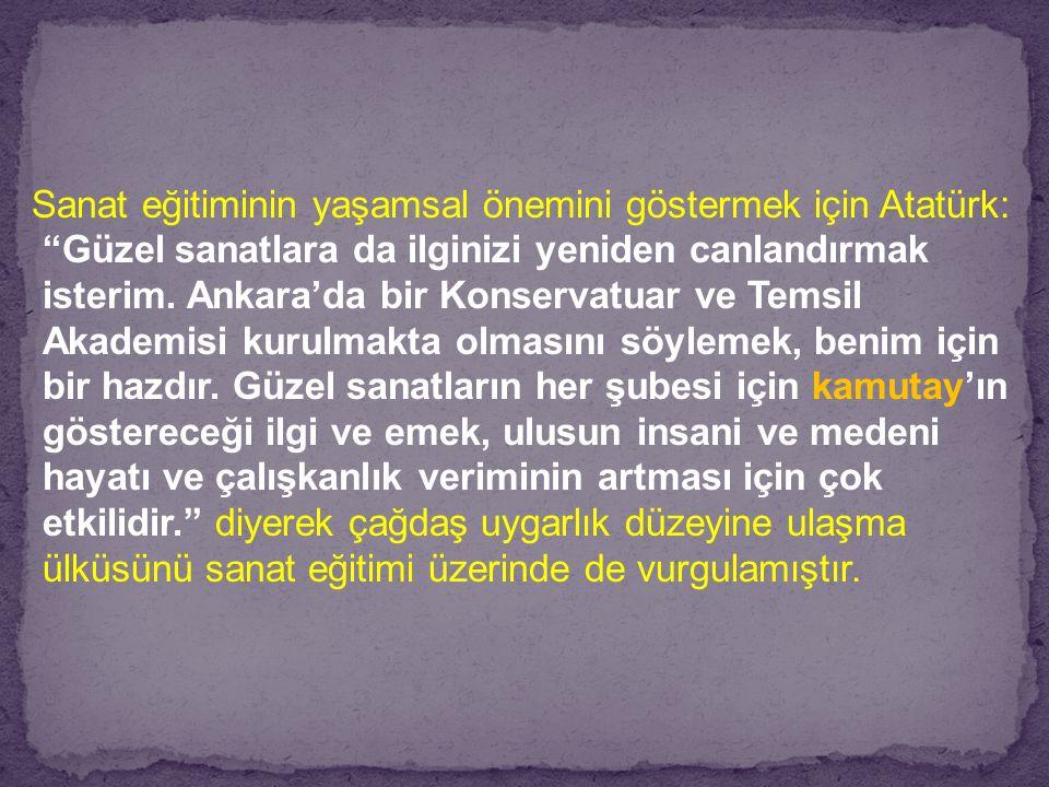 Sanat eğitiminin yaşamsal önemini göstermek için Atatürk: Güzel sanatlara da ilginizi yeniden canlandırmak isterim.