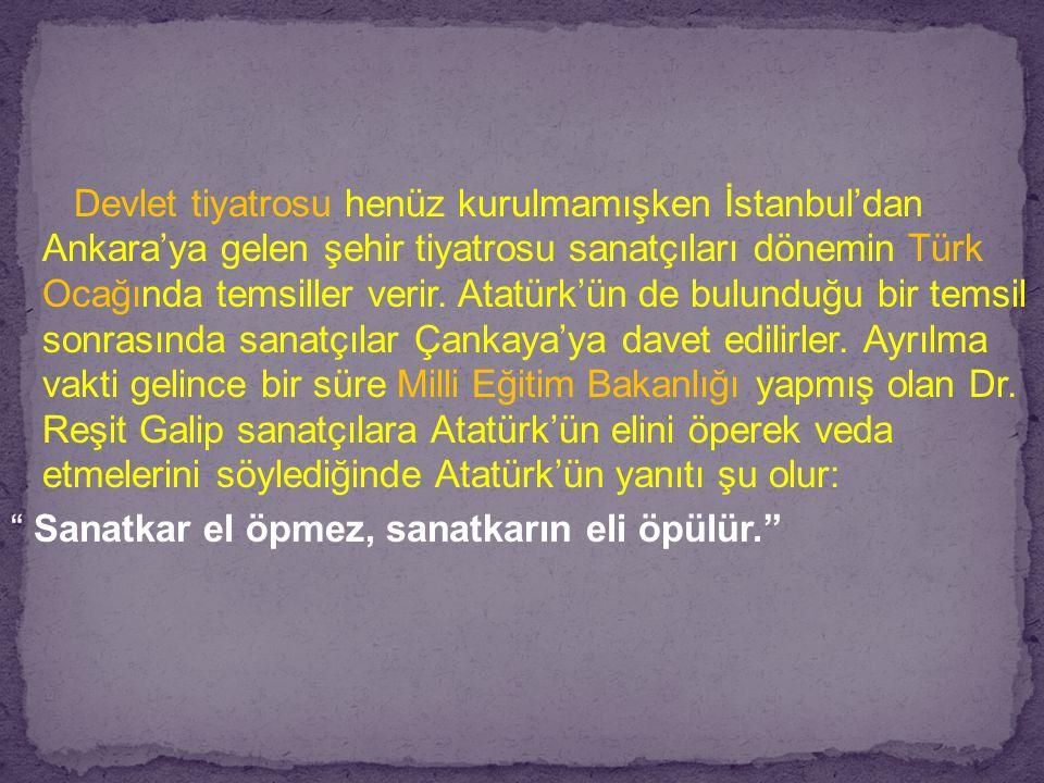 Devlet tiyatrosu henüz kurulmamışken İstanbul'dan Ankara'ya gelen şehir tiyatrosu sanatçıları dönemin Türk Ocağında temsiller verir. Atatürk'ün de bulunduğu bir temsil sonrasında sanatçılar Çankaya'ya davet edilirler. Ayrılma vakti gelince bir süre Milli Eğitim Bakanlığı yapmış olan Dr. Reşit Galip sanatçılara Atatürk'ün elini öperek veda etmelerini söylediğinde Atatürk'ün yanıtı şu olur: