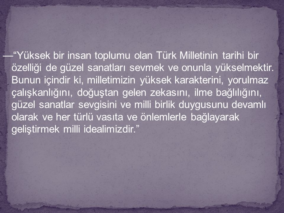 — Yüksek bir insan toplumu olan Türk Milletinin tarihi bir özelliği de güzel sanatları sevmek ve onunla yükselmektir.