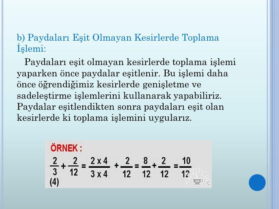 b) Paydaları Eşit Olmayan Kesirlerde Toplama İşlemi: Paydaları eşit olmayan kesirlerde toplama işlemi yaparken önce paydalar eşitlenir.