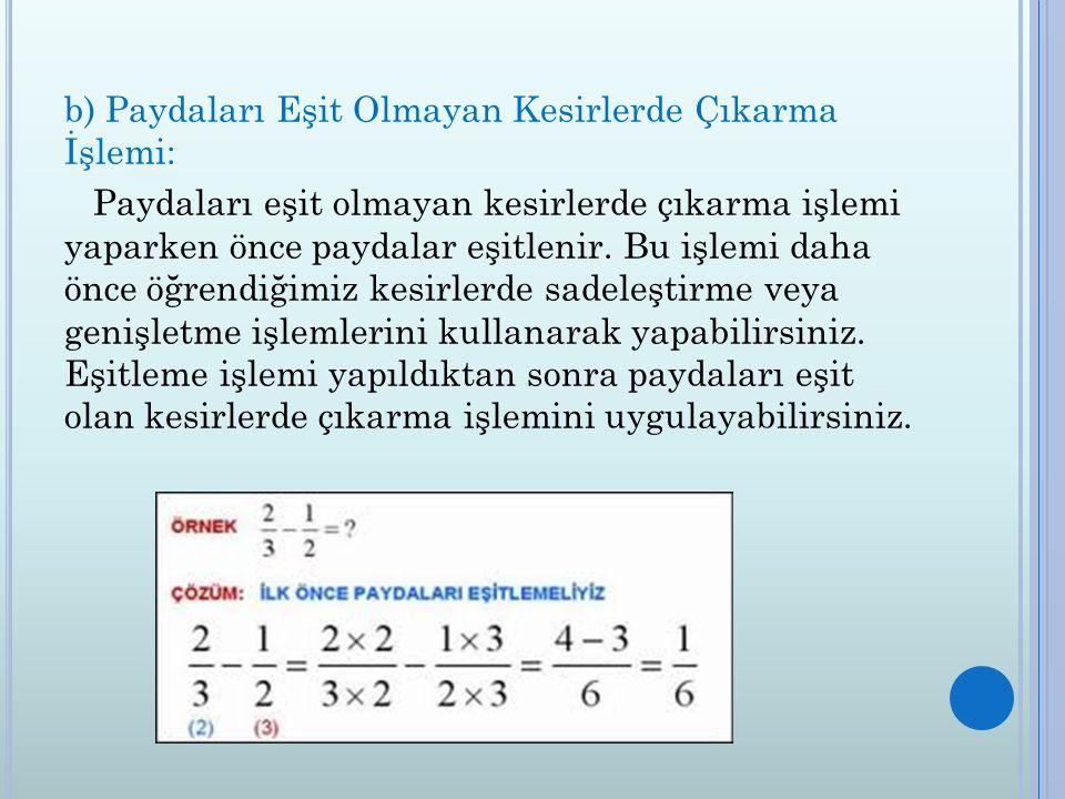 b) Paydaları Eşit Olmayan Kesirlerde Çıkarma İşlemi: Paydaları eşit olmayan kesirlerde çıkarma işlemi yaparken önce paydalar eşitlenir.