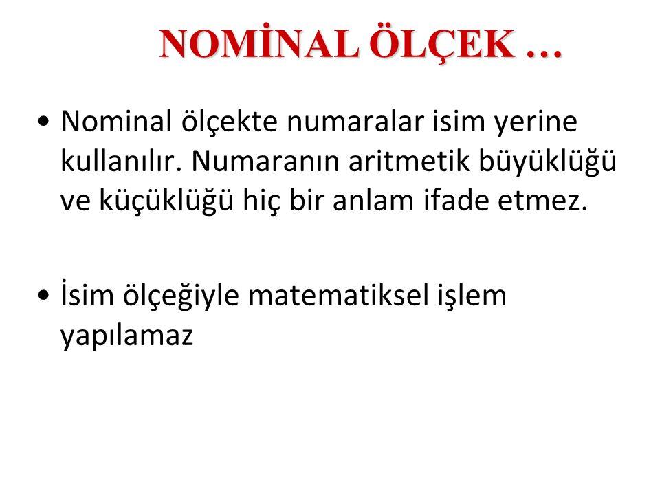 NOMİNAL ÖLÇEK … Nominal ölçekte numaralar isim yerine kullanılır. Numaranın aritmetik büyüklüğü ve küçüklüğü hiç bir anlam ifade etmez.