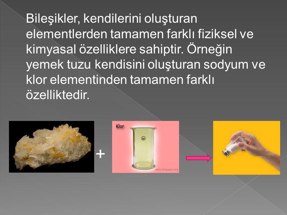 Bileşikler, kendilerini oluşturan elementlerden tamamen farklı fiziksel ve kimyasal özelliklere sahiptir. Örneğin yemek tuzu kendisini oluşturan sodyum ve klor elementinden tamamen farklı özelliktedir.