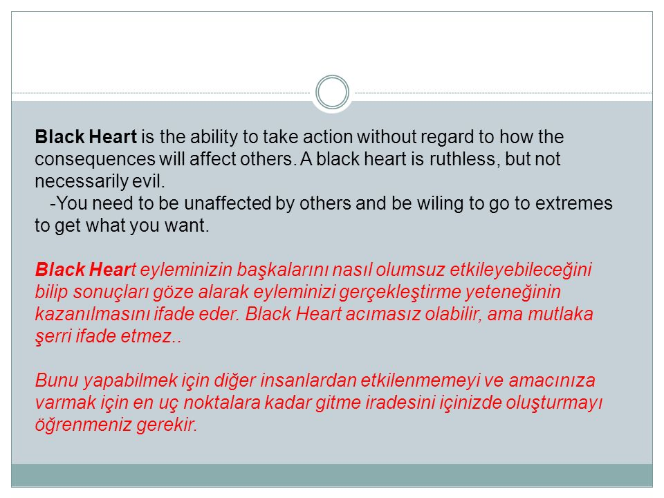 Black Heart is the ability to take action without regard to how the consequences will affect others. A black heart is ruthless, but not necessarily evil.