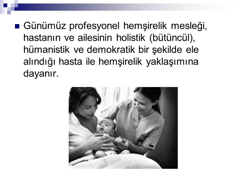Günümüz profesyonel hemşirelik mesleği, hastanın ve ailesinin holistik (bütüncül), hümanistik ve demokratik bir şekilde ele alındığı hasta ile hemşirelik yaklaşımına dayanır.
