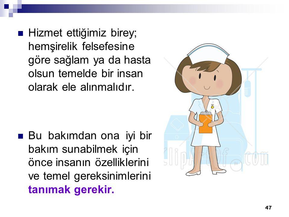 Hizmet ettiğimiz birey; hemşirelik felsefesine göre sağlam ya da hasta olsun temelde bir insan olarak ele alınmalıdır.