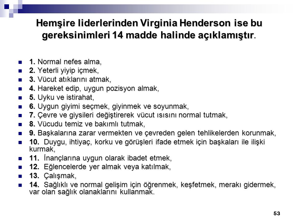 Hemşire liderlerinden Virginia Henderson ise bu gereksinimleri 14 madde halinde açıklamıştır.