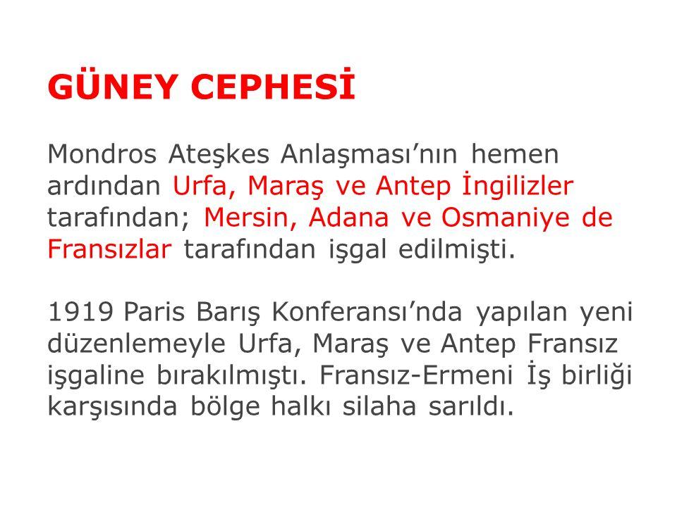 GÜNEY CEPHESİ Mondros Ateşkes Anlaşması'nın hemen ardından Urfa, Maraş ve Antep İngilizler tarafından; Mersin, Adana ve Osmaniye de Fransızlar tarafından işgal edilmişti.