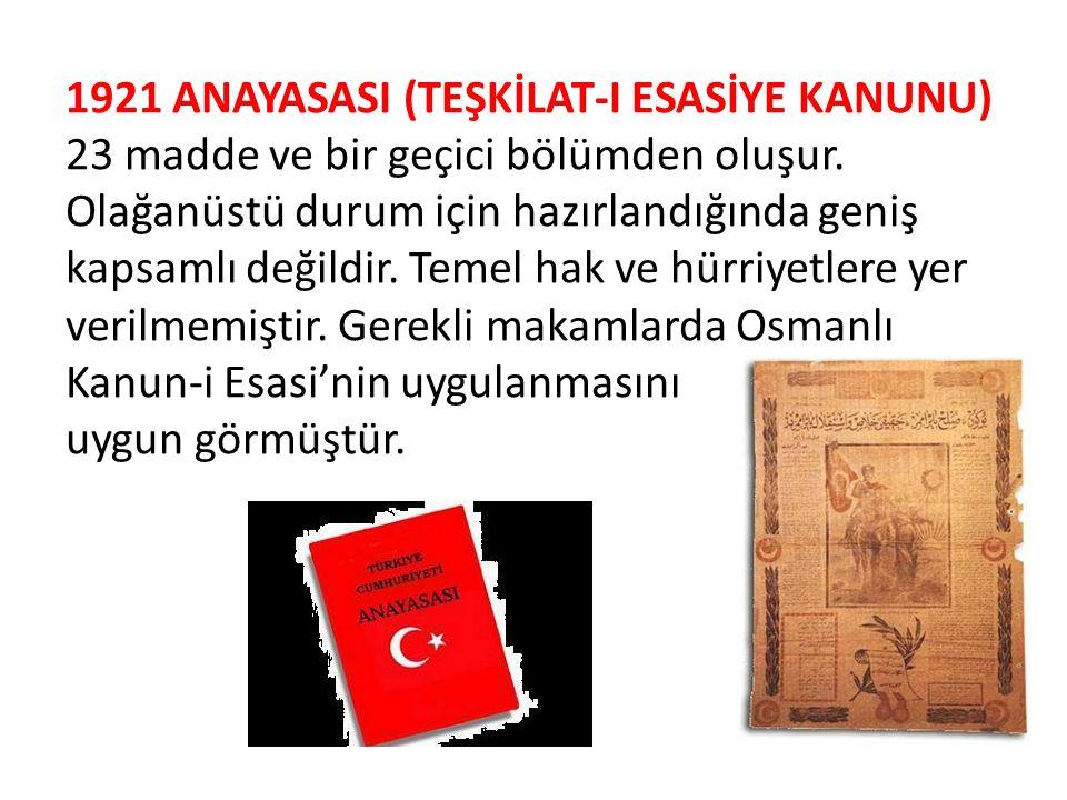 1921 ANAYASASI (TEŞKİLAT-I ESASİYE KANUNU) 23 madde ve bir geçici bölümden oluşur. Olağanüstü durum için hazırlandığında geniş kapsamlı değildir. Temel hak ve hürriyetlere yer verilmemiştir. Gerekli makamlarda Osmanlı Kanun-i Esasi'nin uygulanmasını