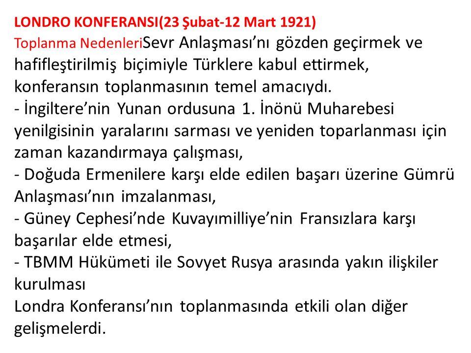 LONDRO KONFERANSI(23 Şubat-12 Mart 1921) Toplanma NedenleriSevr Anlaşması'nı gözden geçirmek ve hafifleştirilmiş biçimiyle Türklere kabul ettirmek, konferansın toplanmasının temel amacıydı.