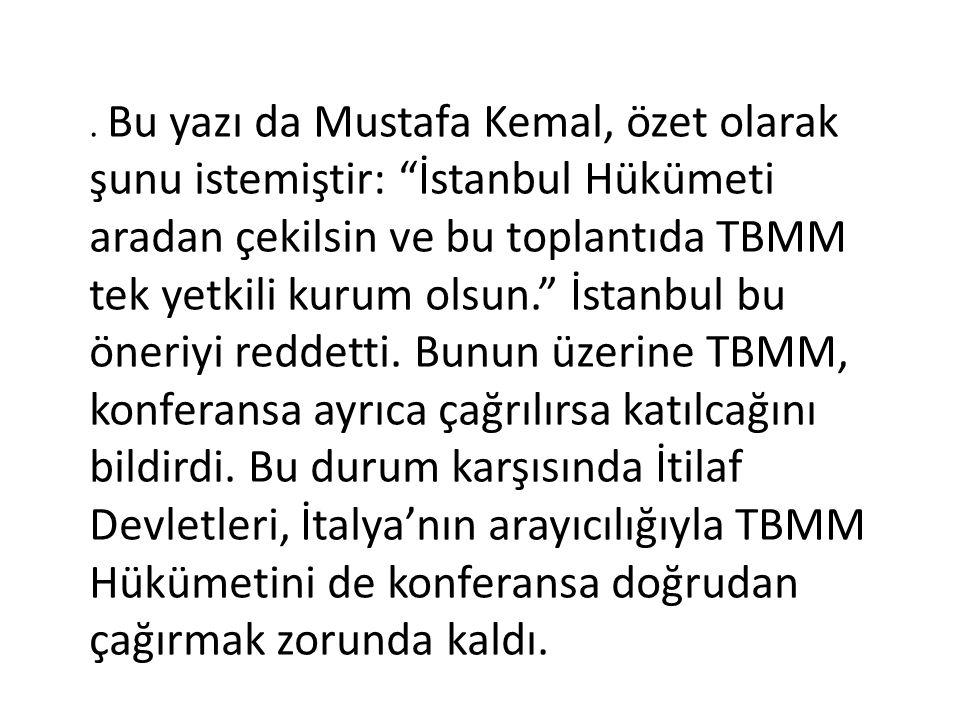 Bu yazı da Mustafa Kemal, özet olarak şunu istemiştir: İstanbul Hükümeti aradan çekilsin ve bu toplantıda TBMM tek yetkili kurum olsun. İstanbul bu öneriyi reddetti.