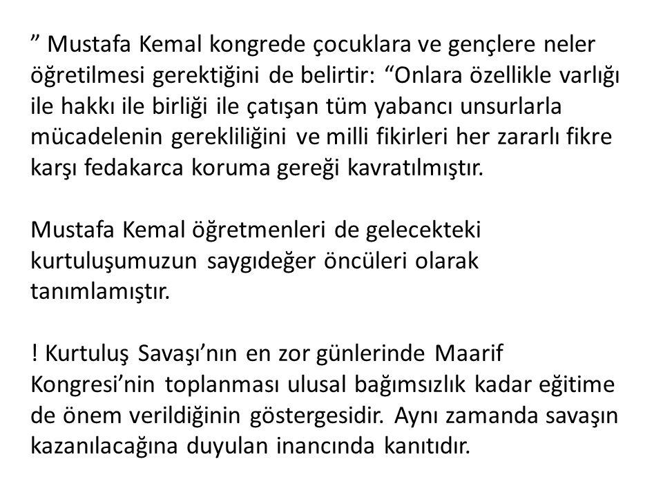 Mustafa Kemal kongrede çocuklara ve gençlere neler öğretilmesi gerektiğini de belirtir: Onlara özellikle varlığı ile hakkı ile birliği ile çatışan tüm yabancı unsurlarla mücadelenin gerekliliğini ve milli fikirleri her zararlı fikre karşı fedakarca koruma gereği kavratılmıştır.