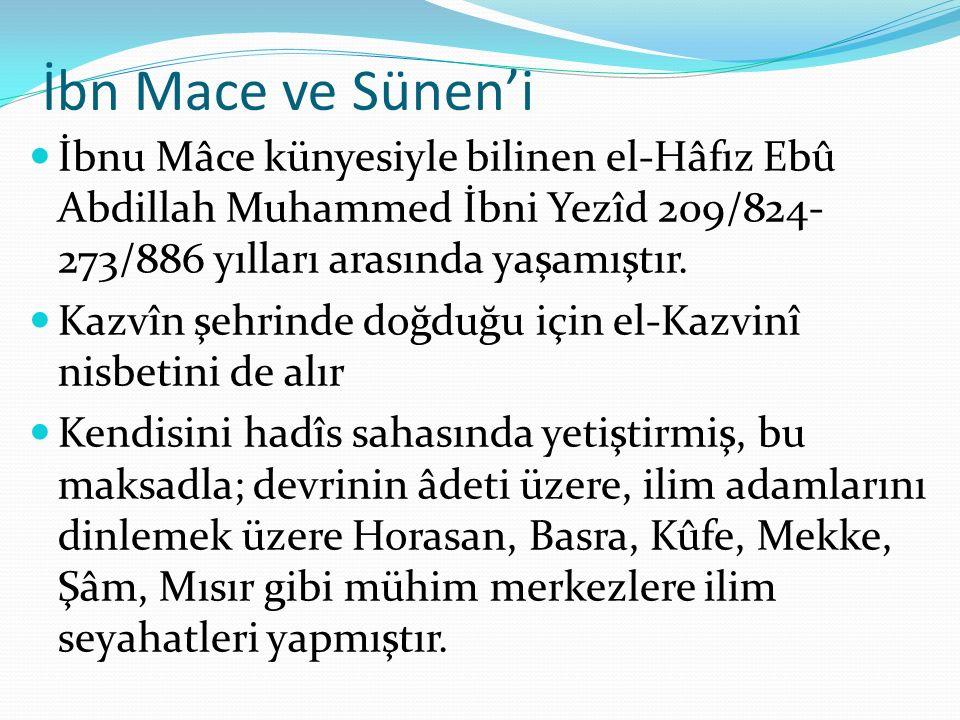 İbn Mace ve Sünen'i İbnu Mâce künyesiyle bilinen el-Hâfız Ebû Abdillah Muhammed İbni Yezîd 209/824-273/886 yılları arasında yaşamıştır.