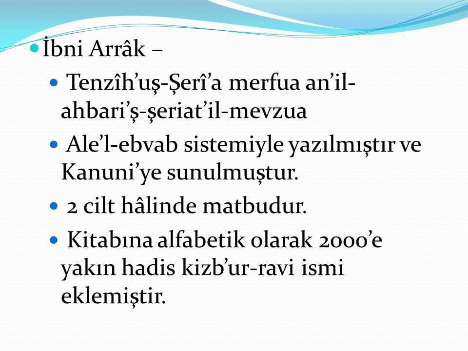 İbni Arrâk – Tenzîh'uş-Şerî'a merfua an'il-ahbari'ş-şeriat'il-mevzua. Ale'l-ebvab sistemiyle yazılmıştır ve Kanuni'ye sunulmuştur.