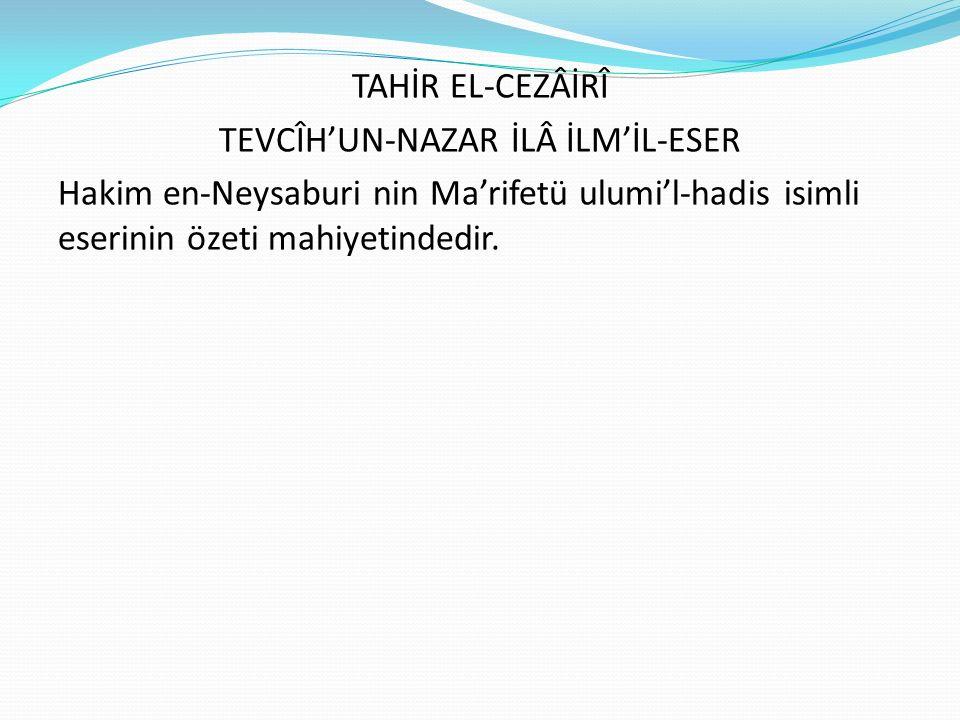 TAHİR EL-CEZÂİRÎ TEVCÎH'UN-NAZAR İLÂ İLM'İL-ESER Hakim en-Neysaburi nin Ma'rifetü ulumi'l-hadis isimli eserinin özeti mahiyetindedir.