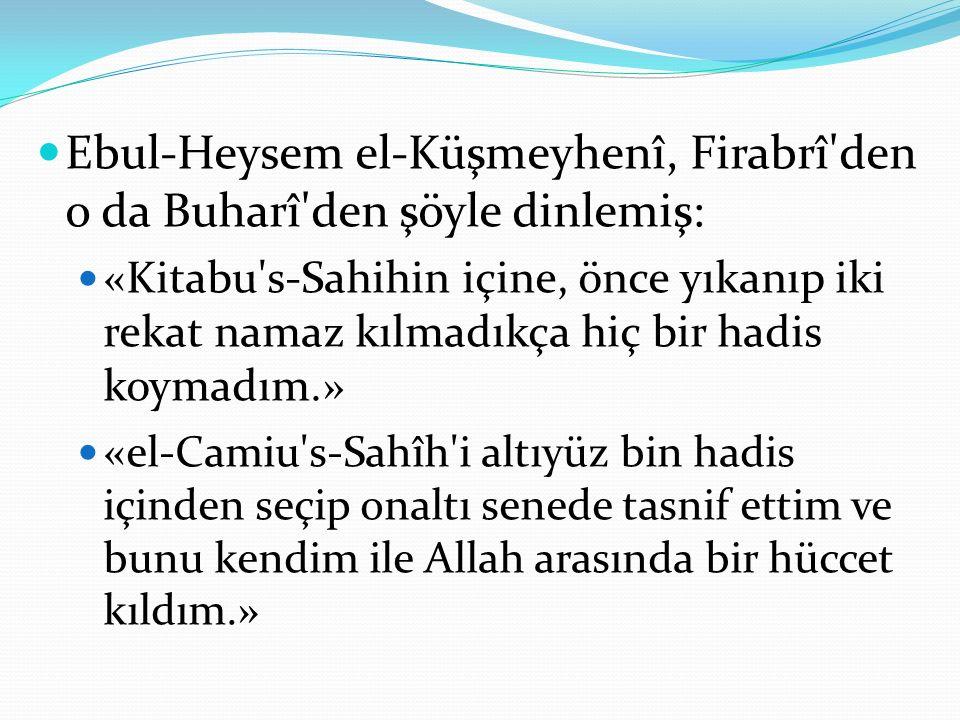 Ebul-Heysem el-Küşmeyhenî, Firabrî den o da Buharî den şöyle dinlemiş: