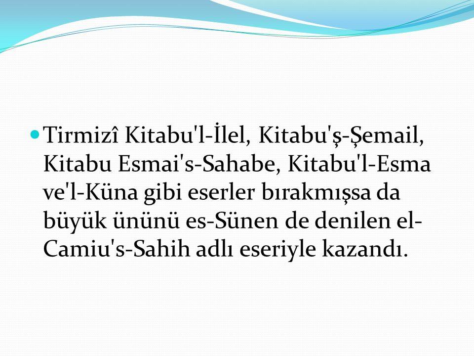 Tirmizî Kitabu l-İlel, Kitabu ş-Şemail, Kitabu Esmai s-Sahabe, Kitabu l-Esma ve l-Küna gibi eserler bırakmışsa da büyük ününü es-Sünen de denilen el-Camiu s-Sahih adlı eseriyle kazandı.