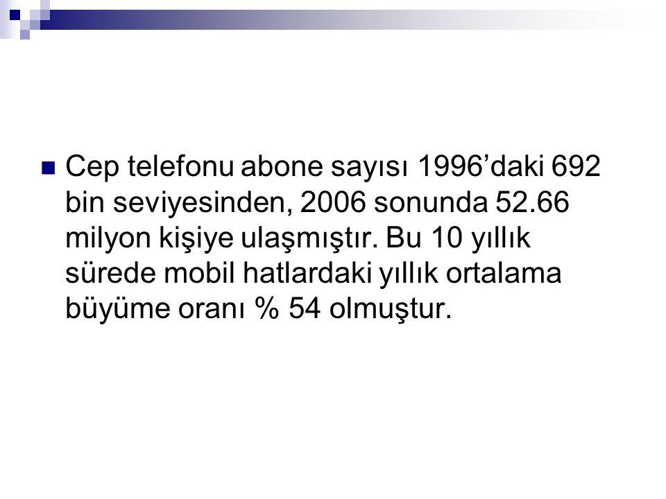 Cep telefonu abone sayısı 1996'daki 692 bin seviyesinden, 2006 sonunda 52.66 milyon kişiye ulaşmıştır.