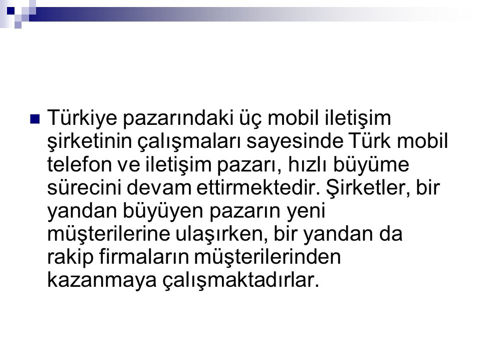 Türkiye pazarındaki üç mobil iletişim şirketinin çalışmaları sayesinde Türk mobil telefon ve iletişim pazarı, hızlı büyüme sürecini devam ettirmektedir.