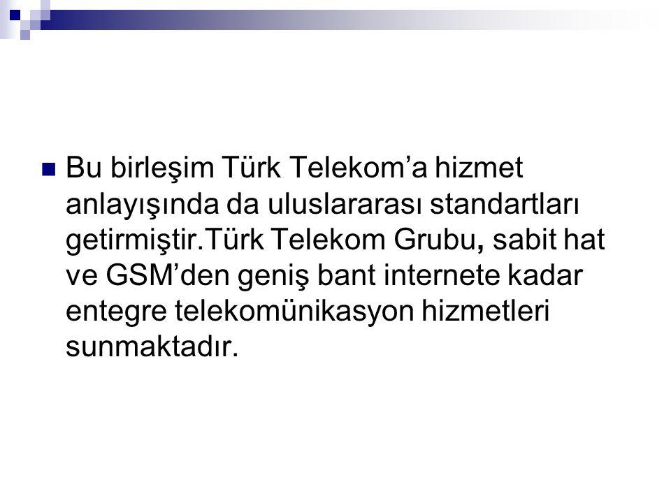 Bu birleşim Türk Telekom'a hizmet anlayışında da uluslararası standartları getirmiştir.Türk Telekom Grubu, sabit hat ve GSM'den geniş bant internete kadar entegre telekomünikasyon hizmetleri sunmaktadır.