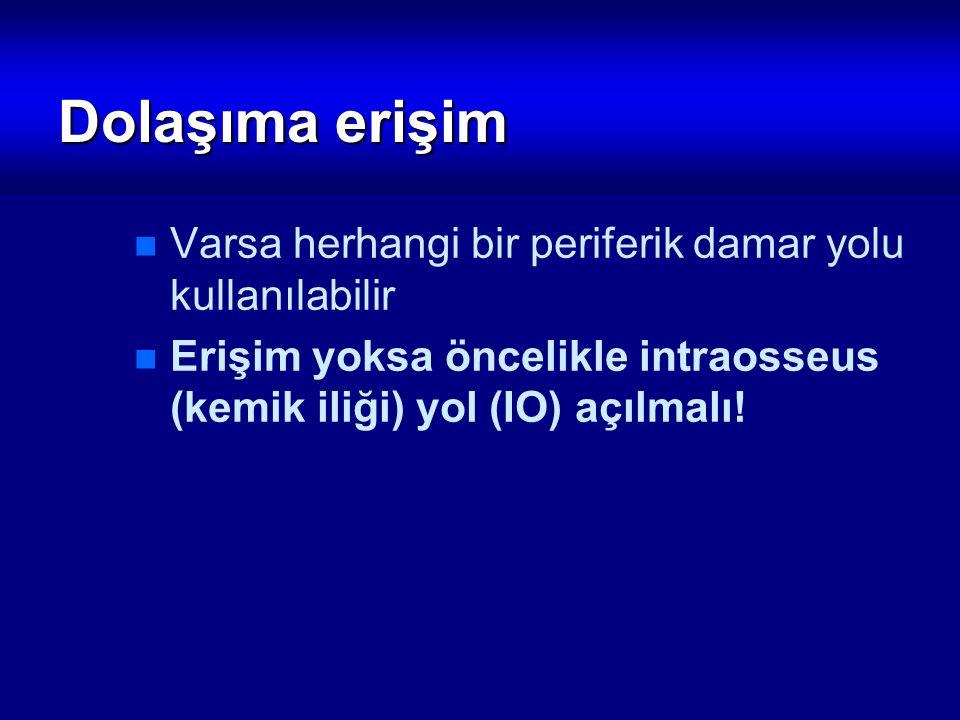 Dolaşıma erişim Varsa herhangi bir periferik damar yolu kullanılabilir