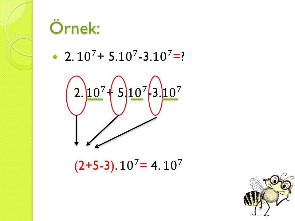 Örnek: 2. 10 7 + 5. 10 7 -3. 10 7 = 2. 10 7 + 5. 10 7 -3. 10 7 (2+5-3). 10 7 = 4. 10 7