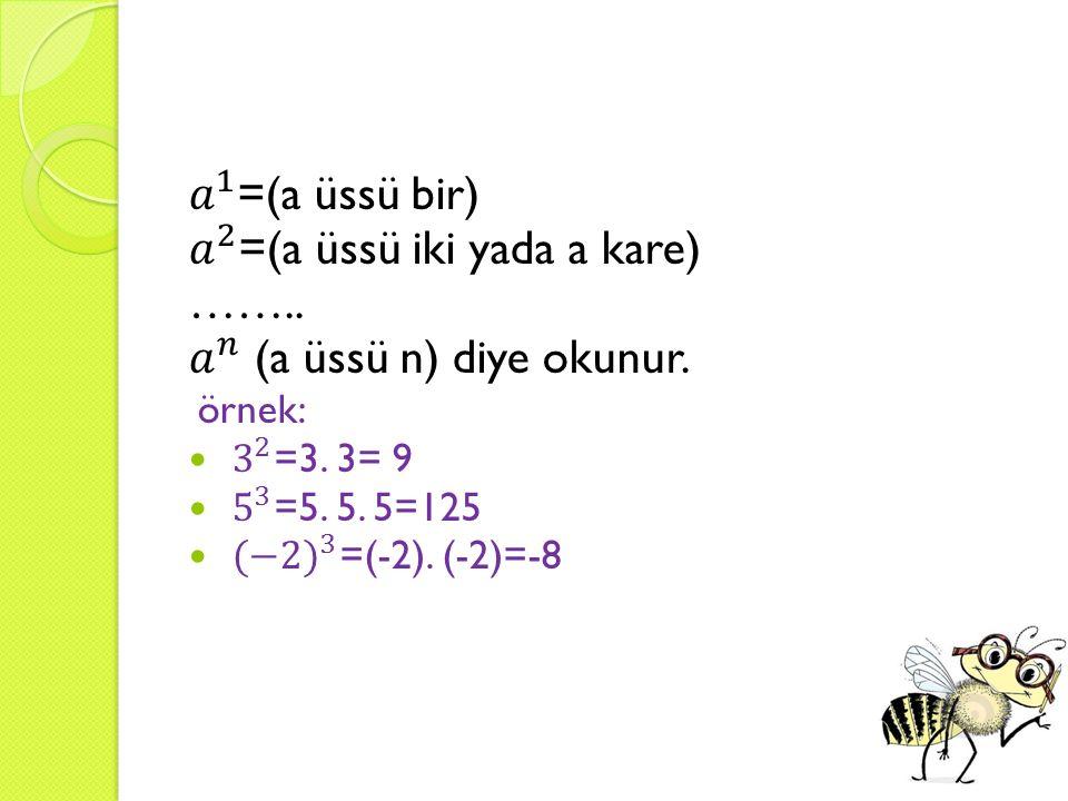 𝑎 2 =(a üssü iki yada a kare) …….. 𝑎 𝑛 (a üssü n) diye okunur.
