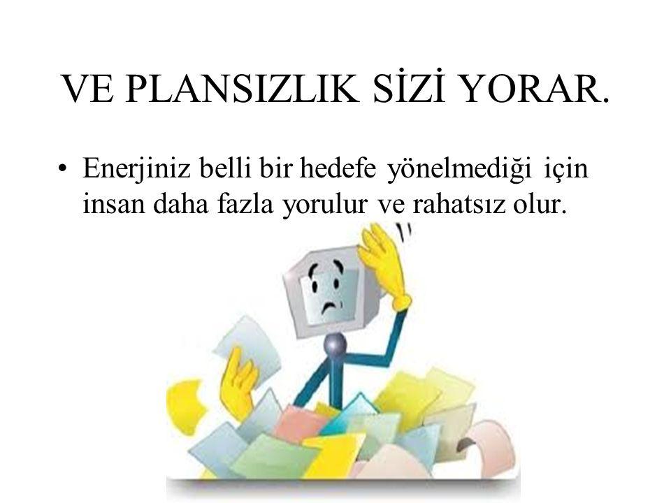 VE PLANSIZLIK SİZİ YORAR.