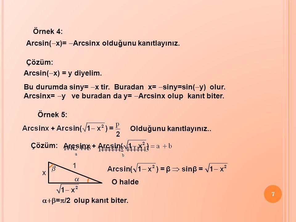 Örnek 4: Arcsin(-x)= -Arcsinx olduğunu kanıtlayınız. Çözüm: Arcsin(-x) = y diyelim. Bu durumda siny= -x tir. Buradan x= -siny=sin(-y) olur.