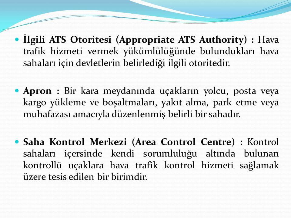 İlgili ATS Otoritesi (Appropriate ATS Authority) : Hava trafik hizmeti vermek yükümlülüğünde bulundukları hava sahaları için devletlerin belirlediği ilgili otoritedir.