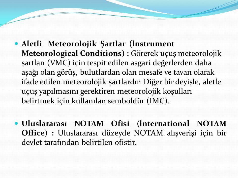 Aletli Meteorolojik Şartlar (lnstrument Meteorological Conditions) : Görerek uçuş meteorolojik şartlan (VMC) için tespit edilen asgari değerlerden daha aşağı olan görüş, bulutlardan olan mesafe ve tavan olarak ifade edilen meteorolojik şartlardır. Diğer bir deyişle, aletle uçuş yapılmasını gerektiren meteorolojik koşulları belirtmek için kullanılan semboldür (IMC).