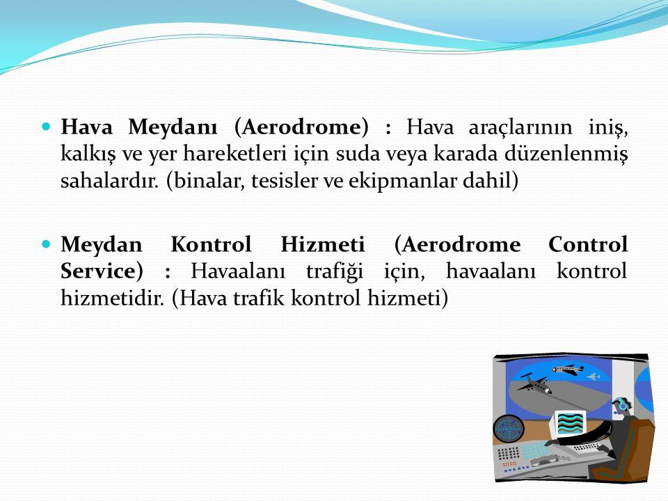 Hava Meydanı (Aerodrome) : Hava araçlarının iniş, kalkış ve yer hareketleri için suda veya karada düzenlenmiş sahalardır. (binalar, tesisler ve ekipmanlar dahil)